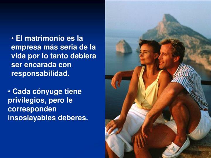 El matrimonio es la empresa más seria de la vida por lo tanto debiera ser encarada con responsabilidad.