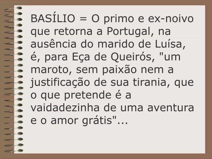"""BASÍLIO = O primo e ex-noivo que retorna a Portugal, na ausência do marido de Luísa, é, para Eça de Queirós, """"um maroto, sem paixão nem a justificação de sua tirania, que o que pretende é a vaidadezinha de uma aventura e o amor grátis""""..."""