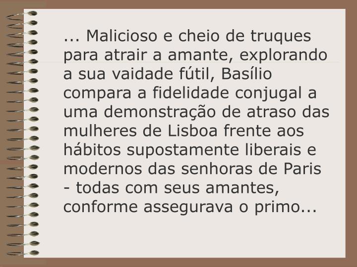 ... Malicioso e cheio de truques para atrair a amante, explorando a sua vaidade fútil, Basílio compara a fidelidade conjugal a uma demonstração de atraso das mulheres de Lisboa frente aos hábitos supostamente liberais e modernos das senhoras de Paris - todas com seus amantes, conforme assegurava o primo...