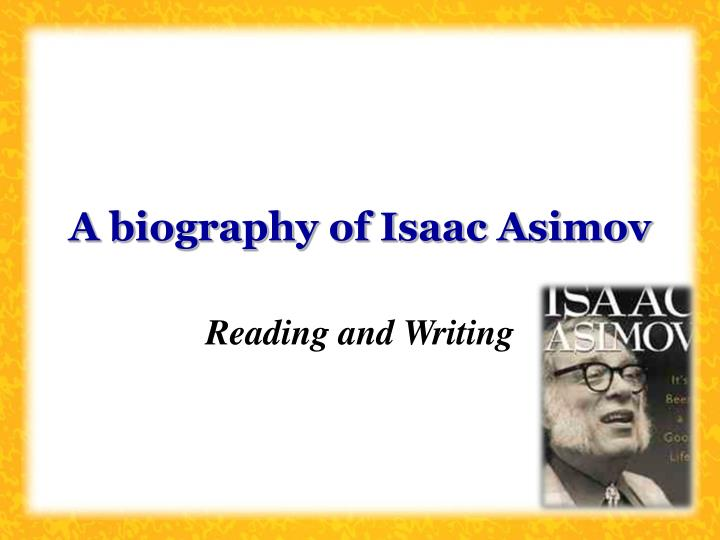 a biography of isaac asimov a businessman Summary isaac asimov was a famous scientist from usa, who lived between january 2, 1920 and april 6, 1992he became 72 years old biography asimov wrote under a pseudonym and hb ogden and paul french the film i, robot is loosely inspired by asimov short story collection by the same name.