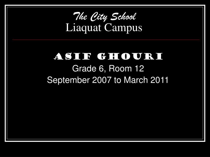 asif ghouri grade 6 room 12 september 2007 to march 2011 n.