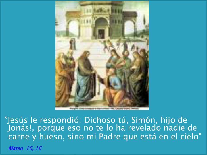 """""""Jesús le respondió: Dichoso tú, Simón, hijo de Jonás!, porque eso no te lo ha revelado nadie de carne y hueso, sino mi Padre que está en el cielo"""""""