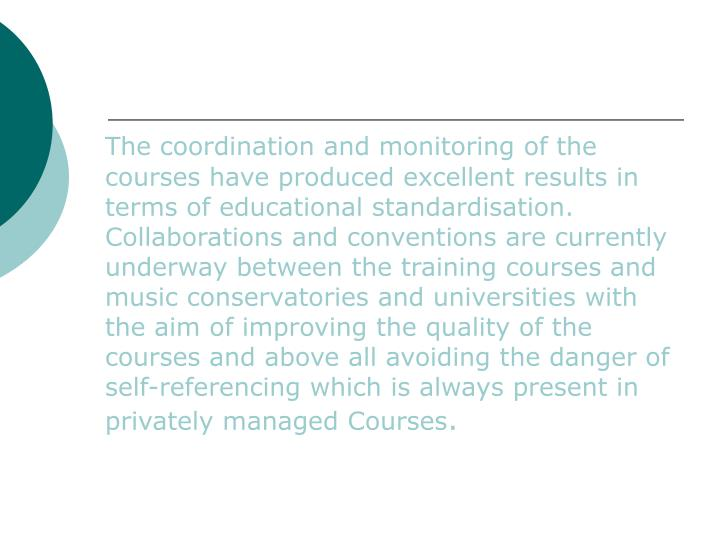 The coordination and monitoring of the courses have produced excellent results in terms of educational standardisation. Collaborations and conventions are currently underway between the training courses and music conservatories and universities with the aim of improving the quality of the courses and above all avoiding the danger of self-referencing which is always present in privately managed Courses