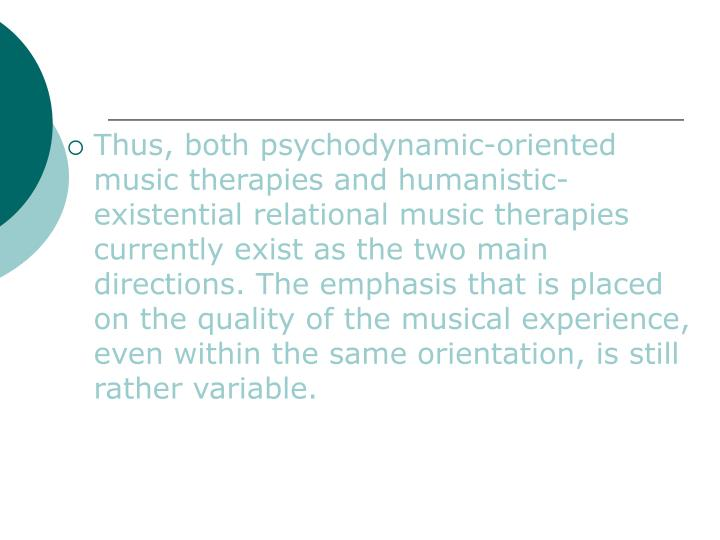Thus, both psychodynamic-oriented music therapies and humanistic-existential relational music therapies currently exist as the two main directions. The emphasis that is placed on the quality of the musical experience, even within the same orientation, is still rather variable.