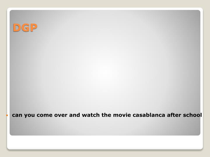 can you come over and watch the movie casablanca after school