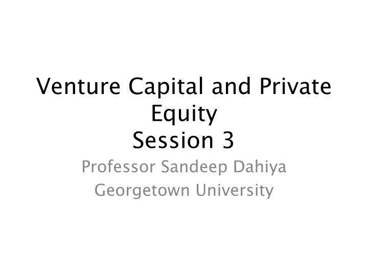Venture capital and private equity session 3