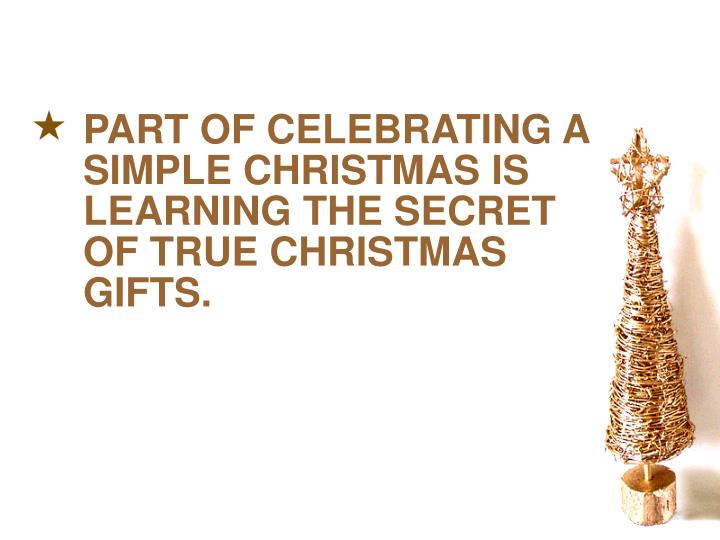 PART OF CELEBRATING A SIMPLE CHRISTMAS IS LEARNING THE SECRET OF TRUE CHRISTMAS GIFTS.