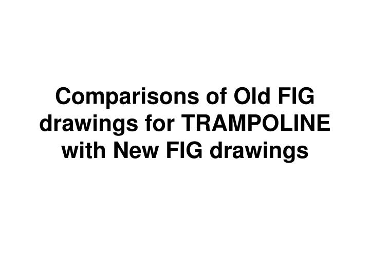 comparisons of old fig drawings for trampoline with new fig drawings n.