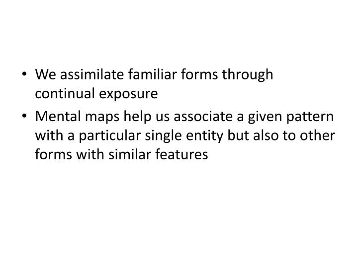 We assimilate familiar forms through continual exposure