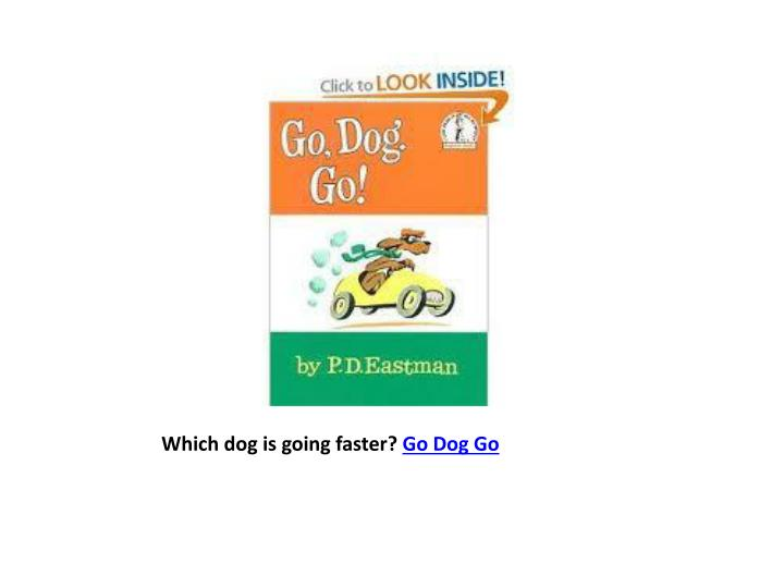 Which dog is going faster?