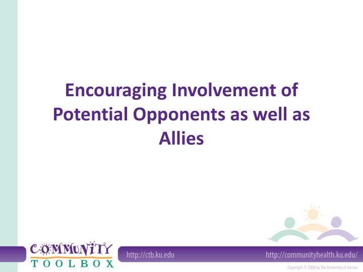 Encouraging involvement of potential opponents as well as allies