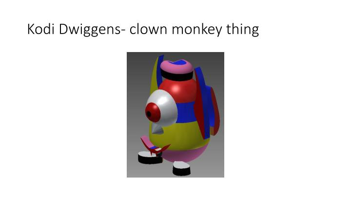 Kodi Dwiggens- clown monkey thing