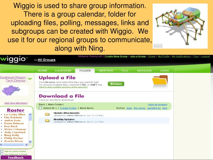 Wiggio is used to share group information.  There is a group calendar, folder for uploading files, polling, messages, links and subgroups can be created with Wiggio.  We use it for our regional groups to communicate, along with Ning.