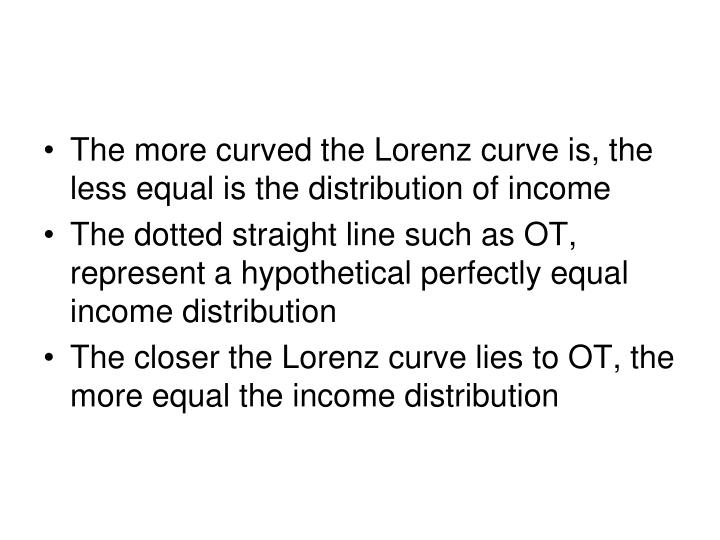The more curved the Lorenz curve is, the less equal is the distribution of income