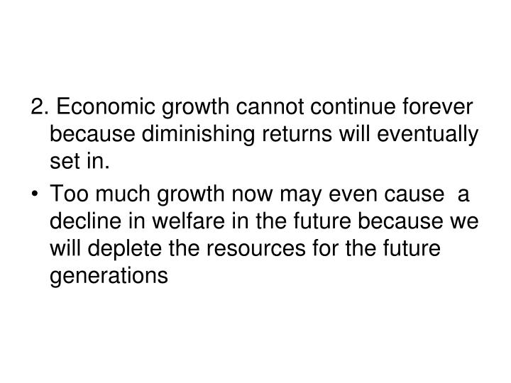 2. Economic growth cannot continue forever because diminishing returns will eventually set in.