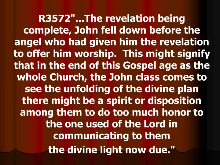 """R3572""""...The revelation being complete, John fell down before the angel who had given him the revelation to offer him worship.  This might signify that in the end of this Gospel age as the whole Church, the John class comes to see the unfolding of the divine plan there might be a spirit or disposition among them to do too much honor to the one used of the Lord in communicating to them"""