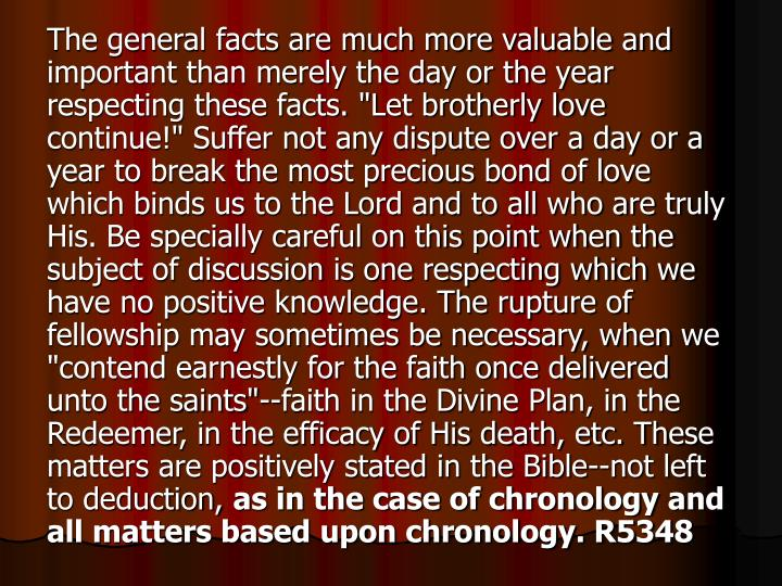 """The general facts are much more valuable and important than merely the day or the year respecting these facts. """"Let brotherly love continue!"""" Suffer not any dispute over a day or a year to break the most precious bond of love which binds us to the Lord and to all who are truly His. Be specially careful on this point when the subject of discussion is one respecting which we have no positive knowledge. The rupture of fellowship may sometimes be necessary, when we """"contend earnestly for the faith once delivered unto the saints""""--faith in the Divine Plan, in the Redeemer, in the efficacy of His death, etc. These matters are positively stated in the Bible--not left to deduction,"""