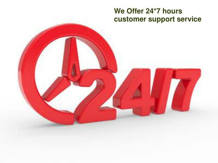 We Offer 24*7 hours customer support service