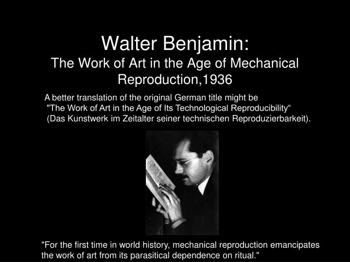walter benjamin the age of mechanical reproduction essay Walter benjamin – the work of art the work of art in the age of mechanical reproduction benjamin's essay changes dramatically depending on.