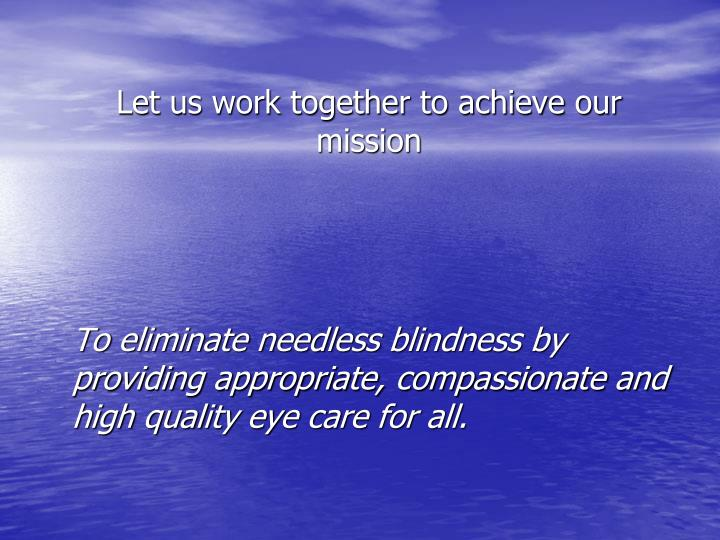 To eliminate needless blindness by providing appropriate, compassionate and high quality eye care for all.