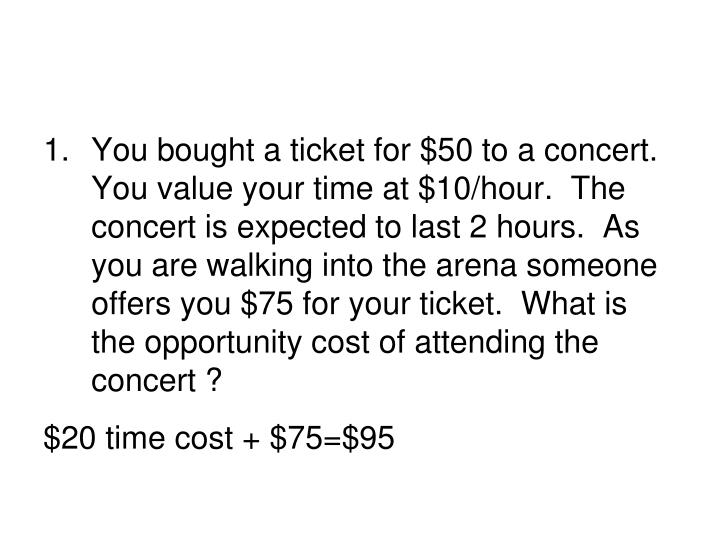 1.	You bought a ticket for $50 to a concert.  You value your time at $10/hour.  The concert is expec...