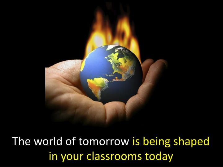 the world of tomorrow is being shaped in your classrooms today n.