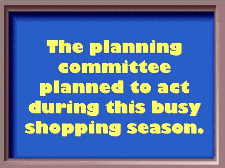 The planning committee planned to act during this busy shopping season.