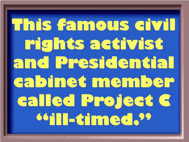 "This famous civil rights activist and Presidential cabinet member called Project C ""ill-timed."""