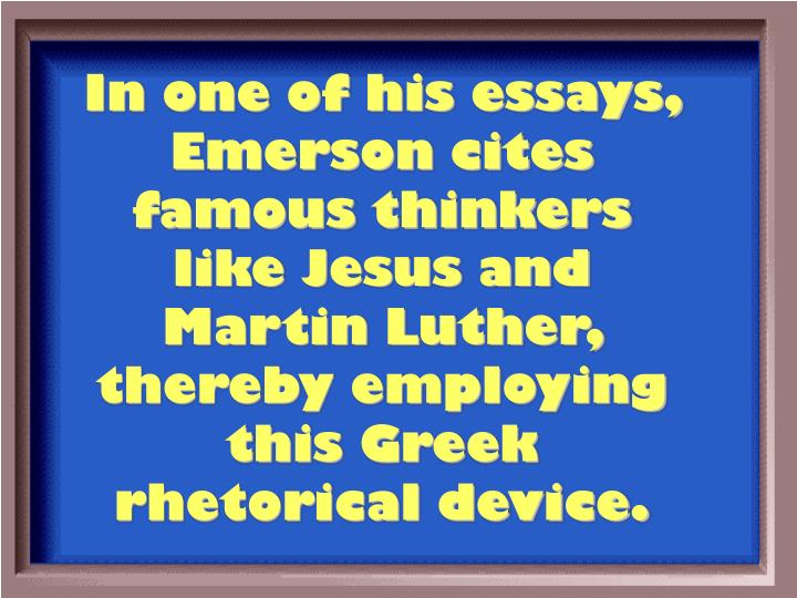 In one of his essays, Emerson cites famous thinkers like Jesus and Martin Luther, thereby employing this Greek rhetorical device.