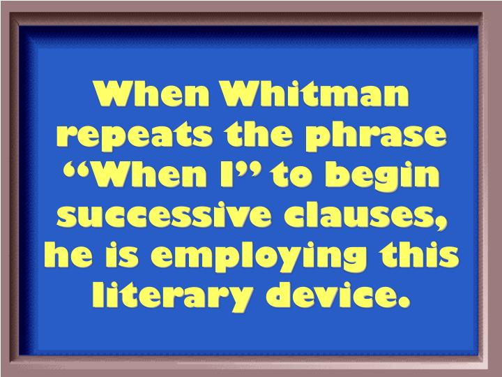 "When Whitman repeats the phrase ""When I"" to begin successive clauses, he is employing this literary device."