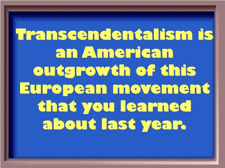Transcendentalism is an American outgrowth of this European movement that you learned about last year.