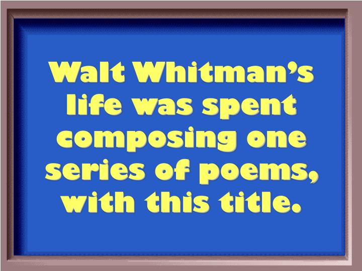 Walt Whitman's life was spent composing one series of poems, with this title.