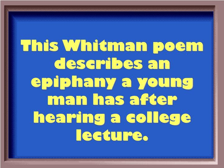 This Whitman poem describes an epiphany a young man has after hearing a college lecture.