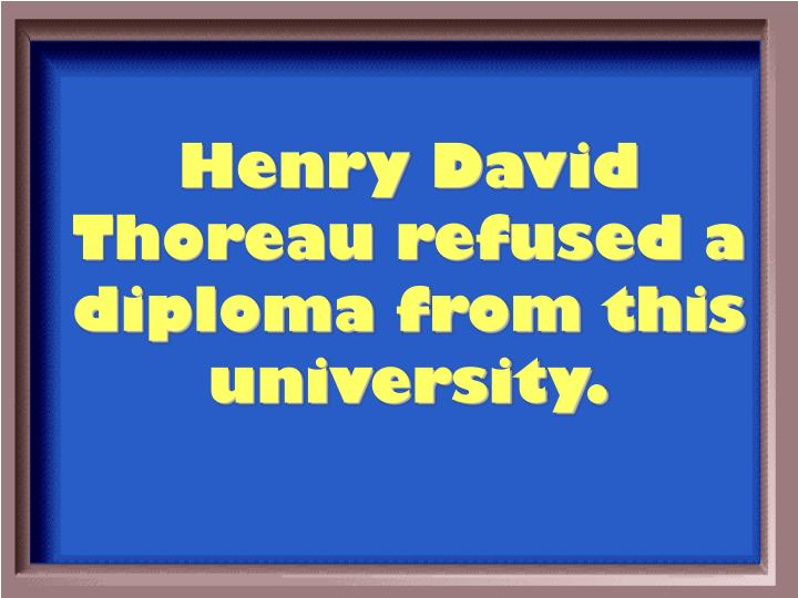 Henry David Thoreau refused a diploma from this university.