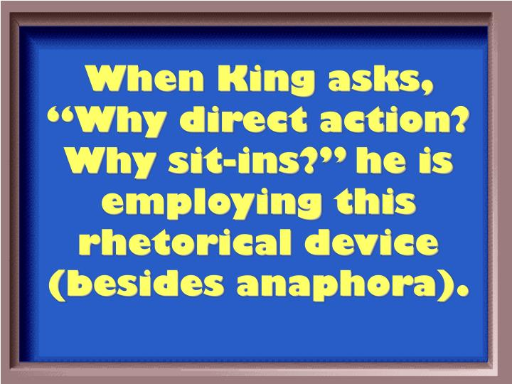 "When King asks, ""Why direct action?  Why sit-ins?"" he is employing this rhetorical device (besides anaphora)."