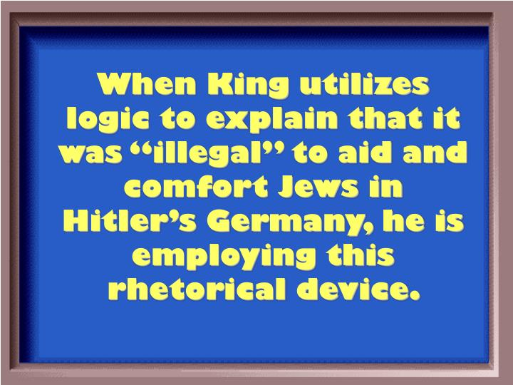 "When King utilizes logic to explain that it was ""illegal"" to aid and comfort Jews in Hitler's Germany, he is employing this rhetorical device."