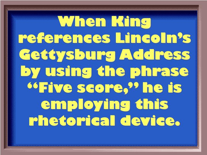 "When King references Lincoln's Gettysburg Address by using the phrase ""Five score,"" he is employing this rhetorical device."