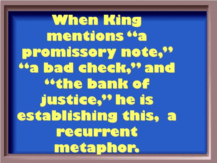 "When King mentions ""a promissory note,"" ""a bad check,"" and ""the bank of justice,"" he is establishing this,  a recurrent metaphor."