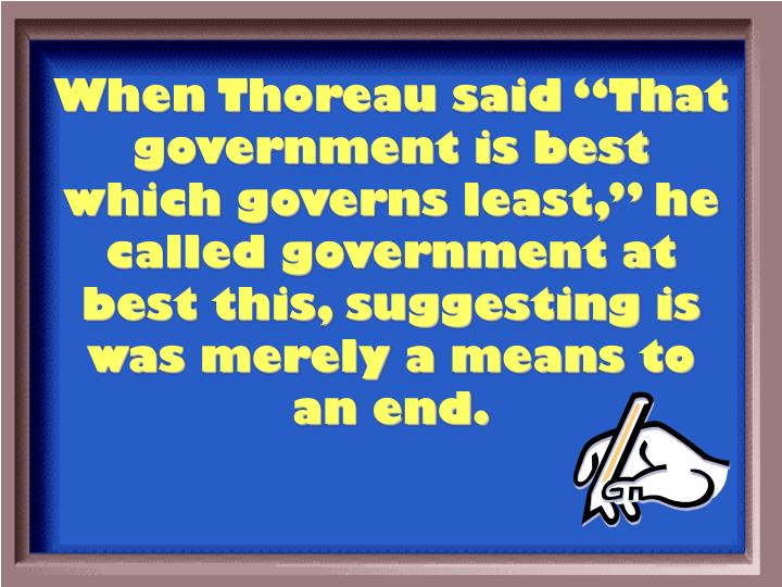 "When Thoreau said ""That government is best which governs least,"" he called government at best this, suggesting is was merely a means to an end."