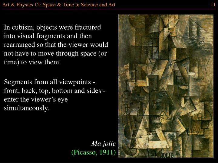 In cubism, objects were fractured into visual fragments and then rearranged so that the viewer would not have to move through space (or time) to view them.