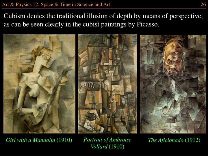 Cubism denies the traditional illusion of depth by means of perspective, as can be seen clearly in the cubist paintings by Picasso.