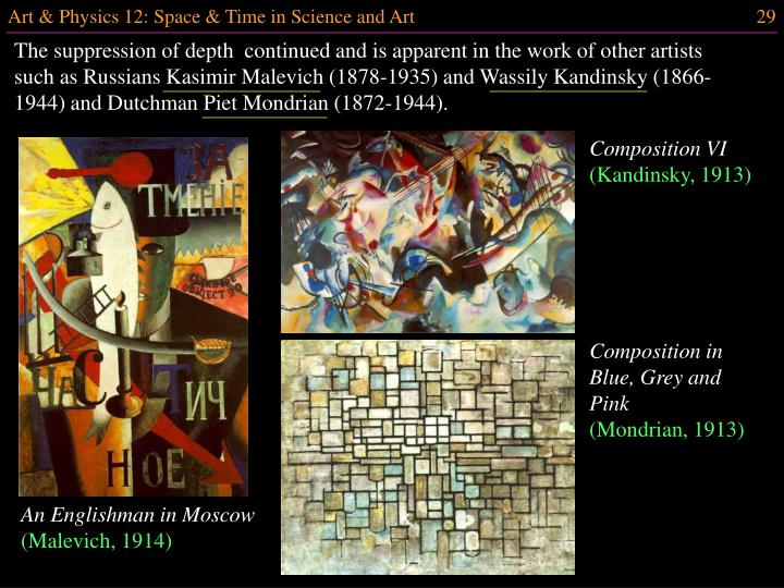 The suppression of depth  continued and is apparent in the work of other artists such as Russians Kasimir Malevich (1878-1935) and Wassily Kandinsky (1866-1944) and Dutchman Piet Mondrian (1872-1944).