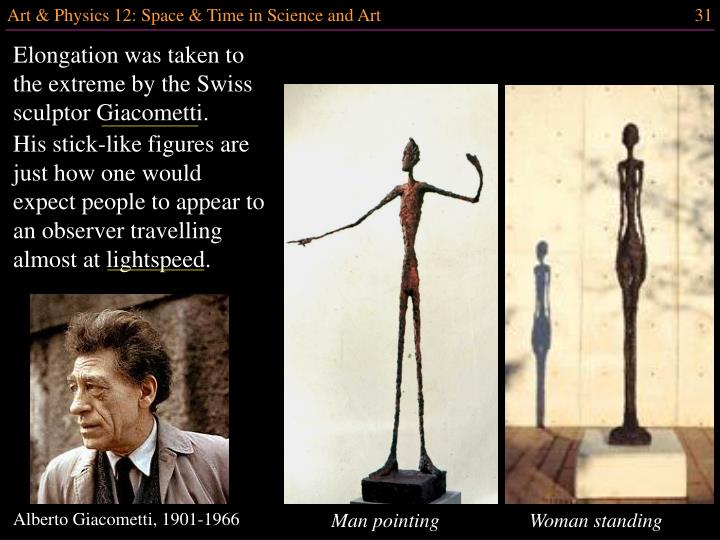 Elongation was taken to the extreme by the Swiss sculptor Giacometti.