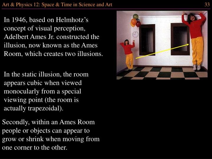 In 1946, based on Helmhotz's concept of visual perception, Adelbert Ames Jr. constructed the illusion, now known as the Ames Room, which creates two illusions.