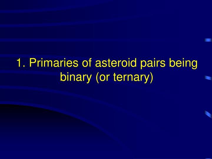 1. Primaries of asteroid pairs being binary (or ternary)