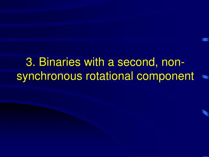 3. Binaries with a second, non-synchronous rotational component