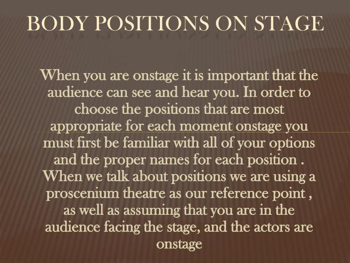 When you are onstage it is important that the audience can see and hear you. In order to choose the positions that are most appropriate for each moment onstage you must first be familiar with all of your options and the proper names for each position . When we talk about positions we are using a proscenium theatre as our reference point , as well as assuming that you are in the audience facing the stage, and the actors are onstage