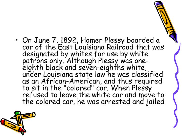 "On June 7, 1892, Homer Plessy boarded a car of the East Louisiana Railroad that was designated by whites for use by white patrons only. Although Plessy was one-eighth black and seven-eighths white, under Louisiana state law he was classified as an African-American, and thus required to sit in the ""colored"" car. When Plessy refused to leave the white car and move to the colored car, he was arrested and jailed"