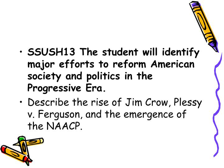 SSUSH13 The student will identify major efforts to reform American society and politics in the Progr...