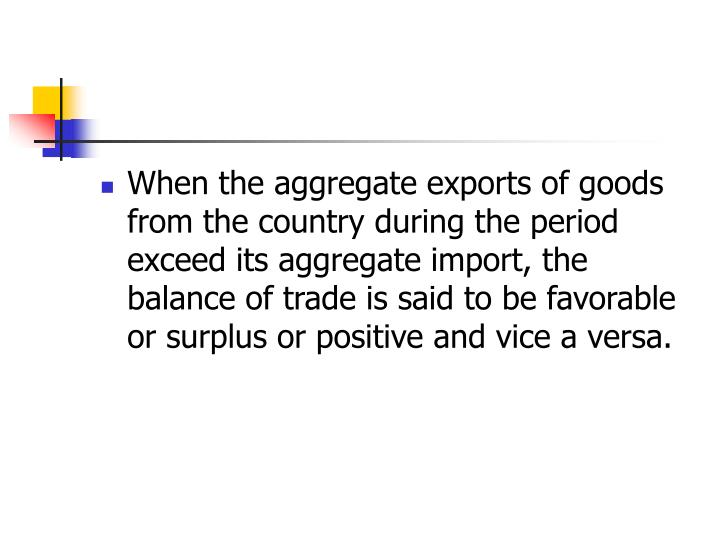 When the aggregate exports of goods from the country during the period exceed its aggregate import, the balance of trade is said to be favorable or surplus or positive and vice a versa.